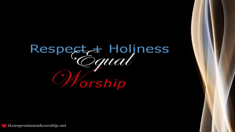 We need to Respect and Recognize the Holiness of God in OurWorship