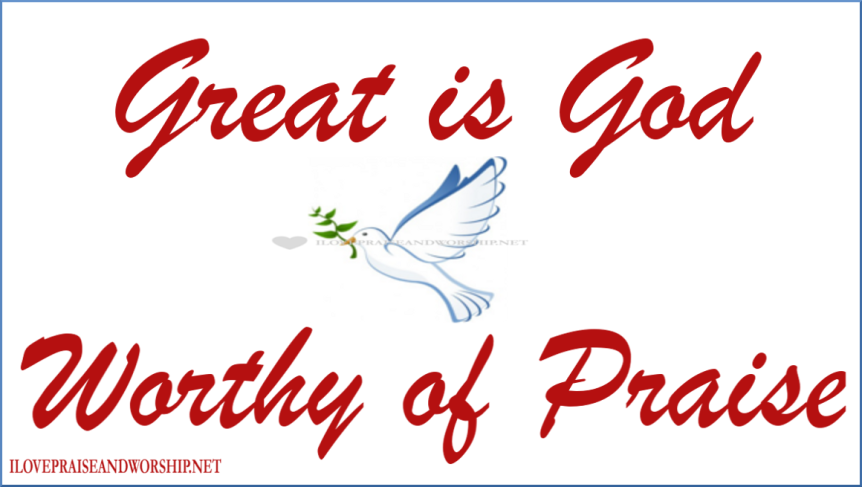 Yes, God is Great and Worthy of Praise!