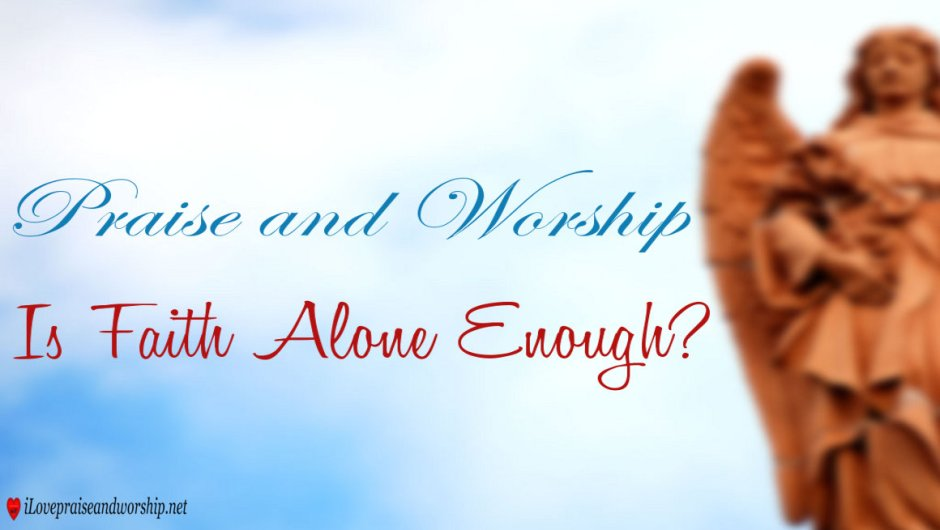 Keeping Belief Is Enough: Praise And Worship: Is Faith Alone Enough?