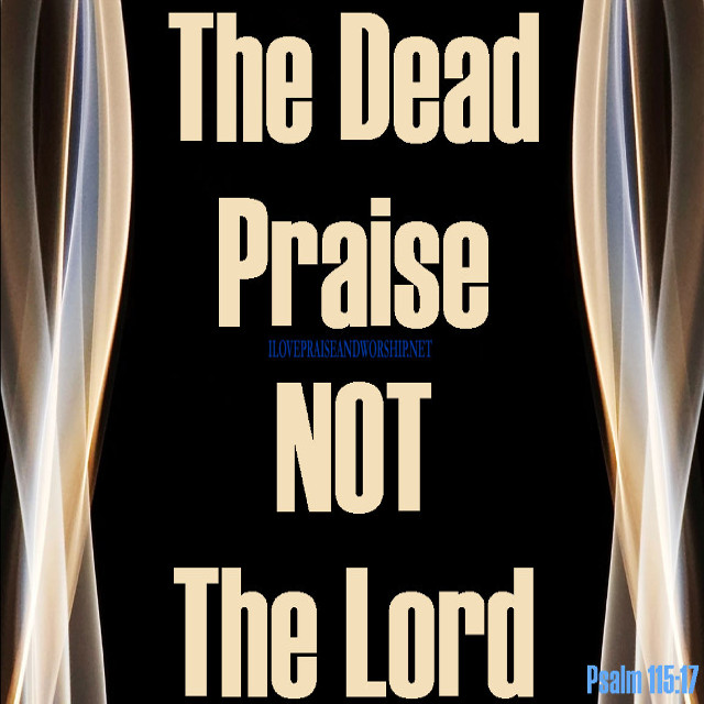 The Dead Praise Not the Lord!