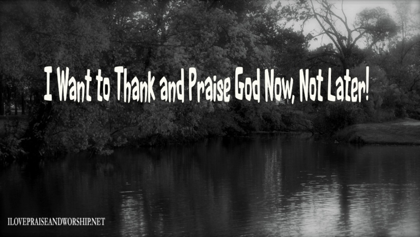 I Want to Thank and Praise God Now, NotLater!