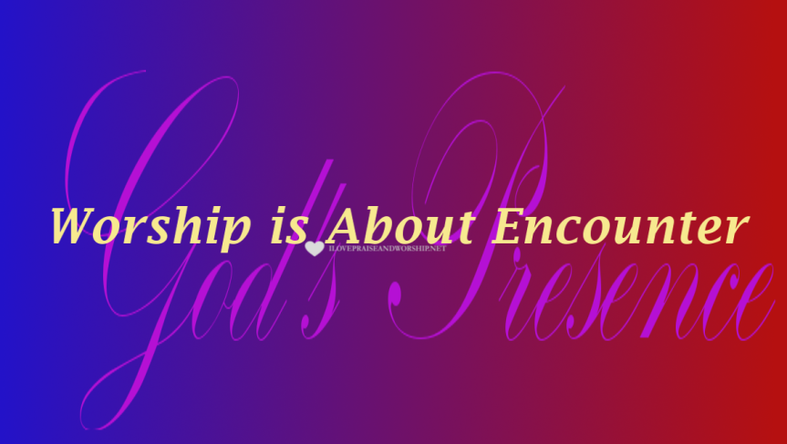 Worship is About Encounter