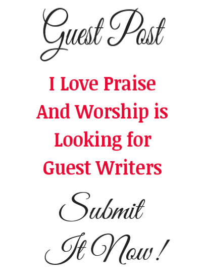I Love Praise And Worship is Always Looking For Guest Writers