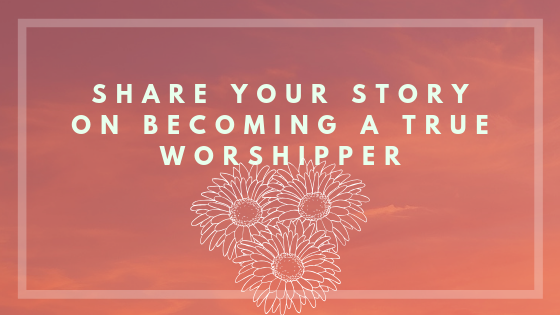 Share Your Story on Becoming A True Worshipper