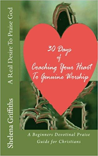 Book: A Real Desire To Praise God by Shelena Griffiths. Available for Purchase at Amazon or Read it Free Here!