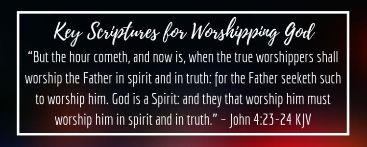 Key Scriptures for Worshipping God: John 4:23-24