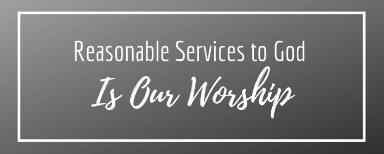 Reasonable Services To God Is Our Worship