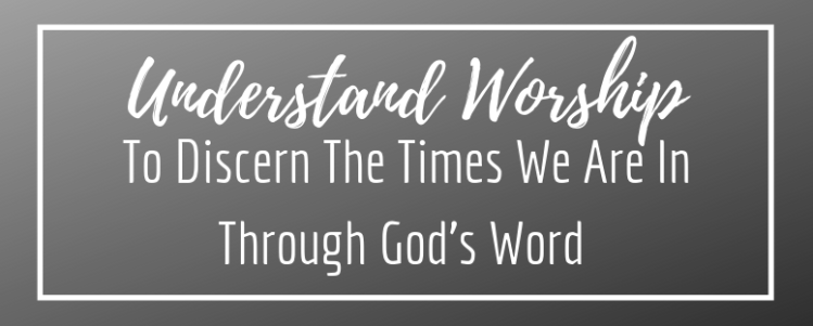 Understand Worship To Discern The TImes We Are In Through God's Word