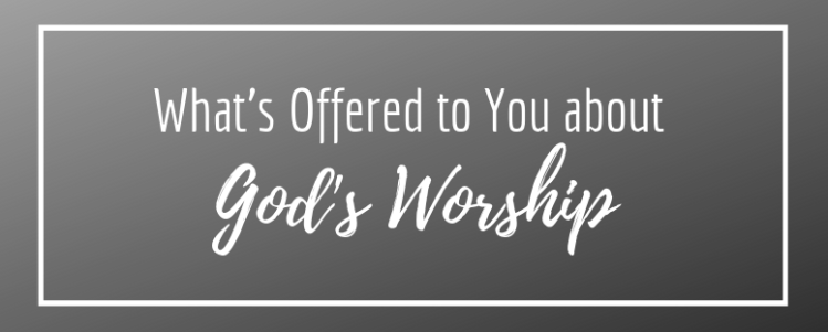 What's Offered To You About God's Worship